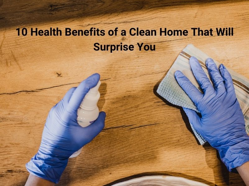 10 Health Benefits of a Clean Home That Will Surprise You Profesional Cleaning